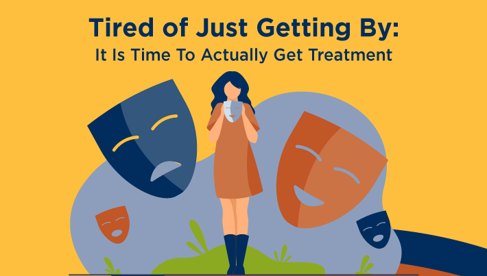 Tired of Just Getting By: It is Time To Actually Get Treatment